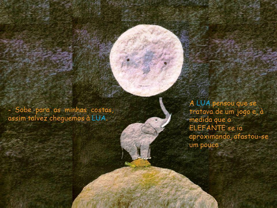 Como o elefante não conseguiu tocar na LUA, chamou a GIRAFA.