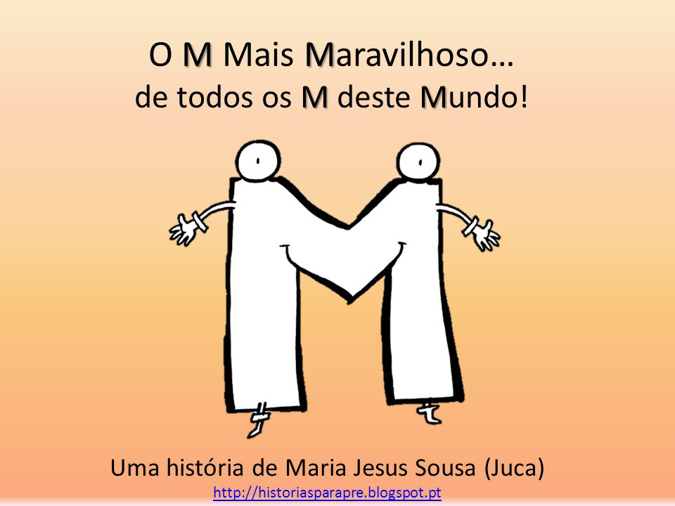 MM MM O M Mais Maravilhoso… de todos os M deste Mundo! Uma história de Maria Jesus Sousa (Juca) http://historiasparapre.blogspot.pt