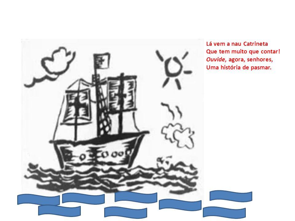 Lá vem a nau Catrineta Que tem muito que contar! Ouvide, agora, senhores, Uma história de pasmar.