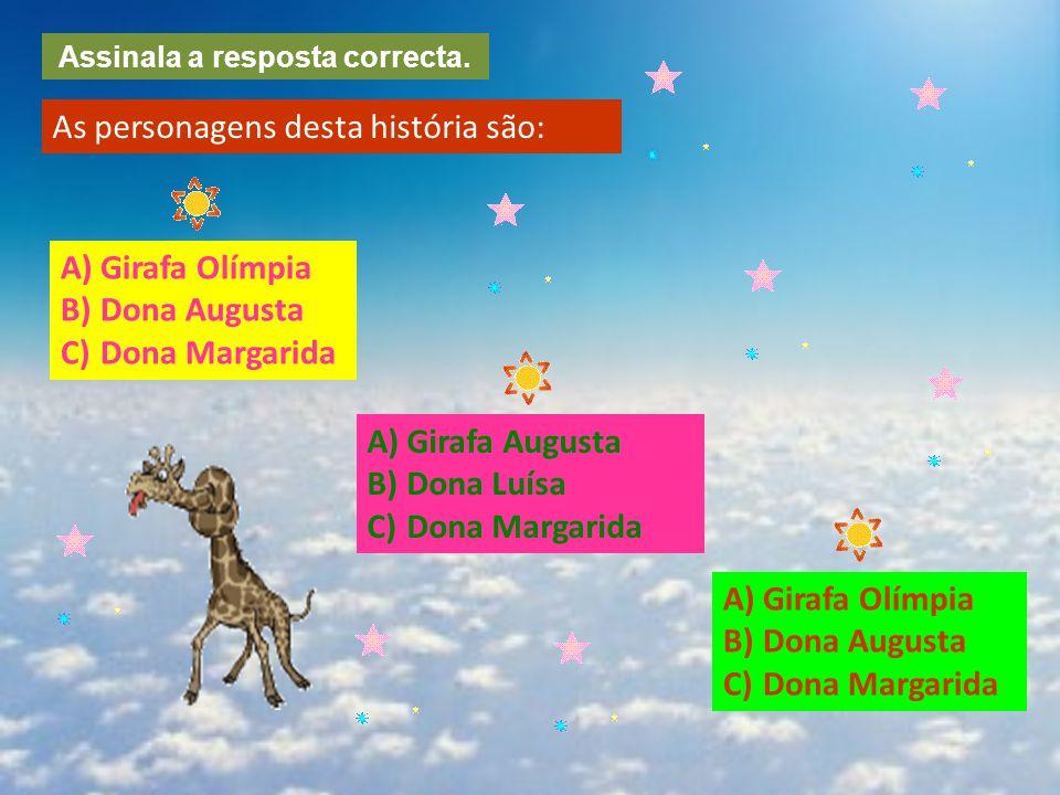 Assinala a resposta correcta. As personagens desta história são: A)Girafa OlímpiaGirafa Olímpia B)Dona AugustaDona Augusta C)Dona MargaridaDona Margar