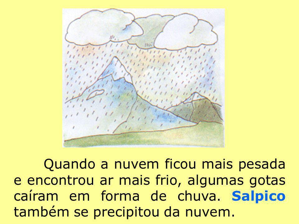 Quando a nuvem ficou mais pesada e encontrou ar mais frio, algumas gotas caíram em forma de chuva. Salpico também se precipitou da nuvem.