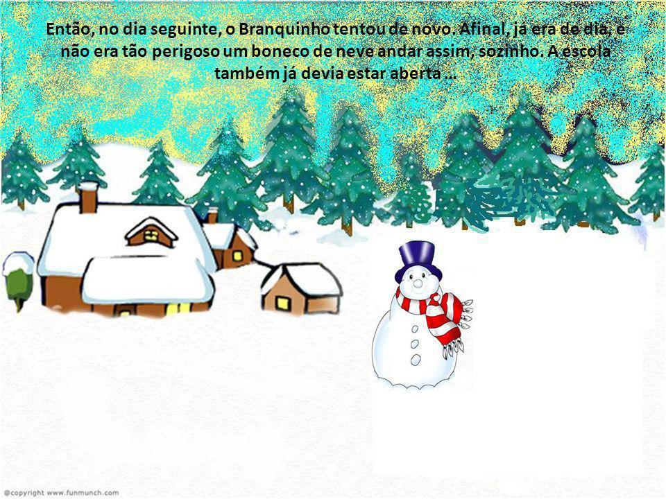 Então, no dia seguinte, o Branquinho tentou de novo. Afinal, já era de dia, e não era tão perigoso um boneco de neve andar assim, sozinho. A escola ta