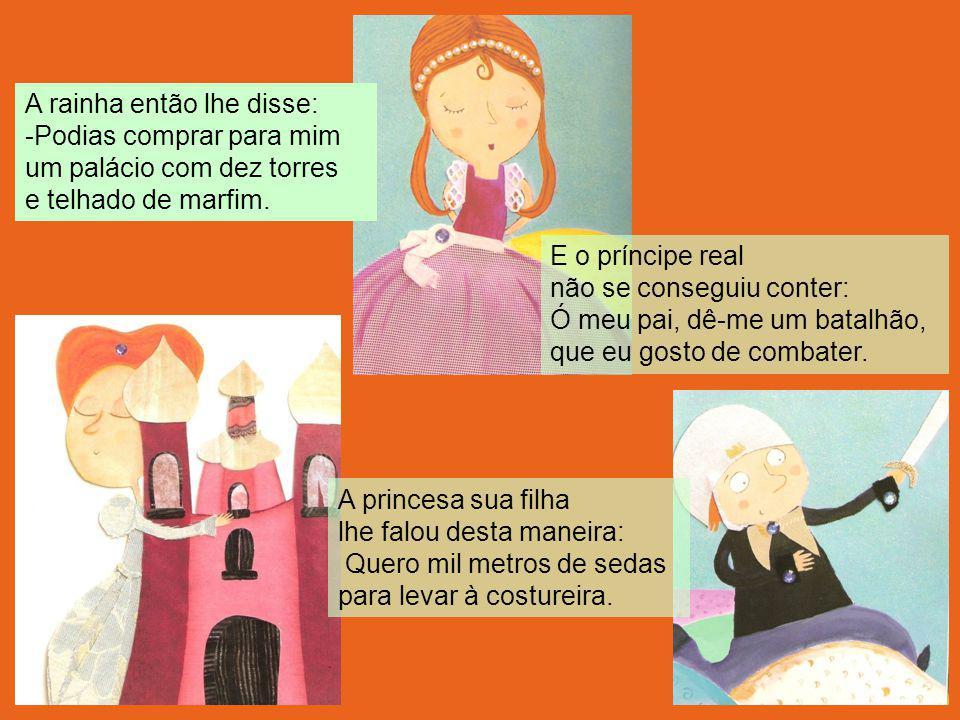 A rainha então lhe disse: -Podias comprar para mim um palácio com dez torres e telhado de marfim. A princesa sua filha lhe falou desta maneira: Quero