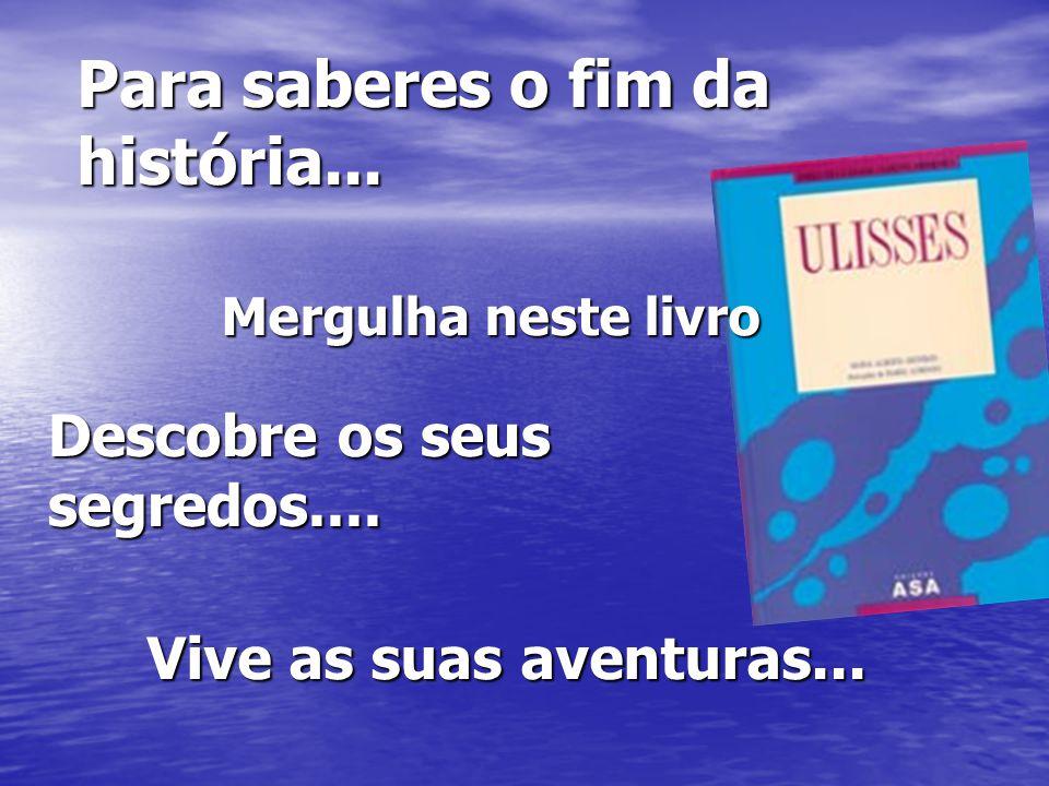 Para saberes o fim da história... Mergulha neste livro Descobre os seus segredos.... Vive as suas aventuras...