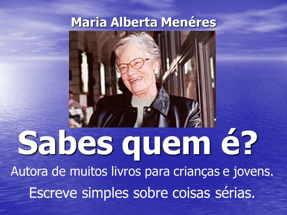Sabes quem é? Maria Alberta Menéres Autora de muitos livros para crianças e jovens. Escreve simples sobre coisas sérias.