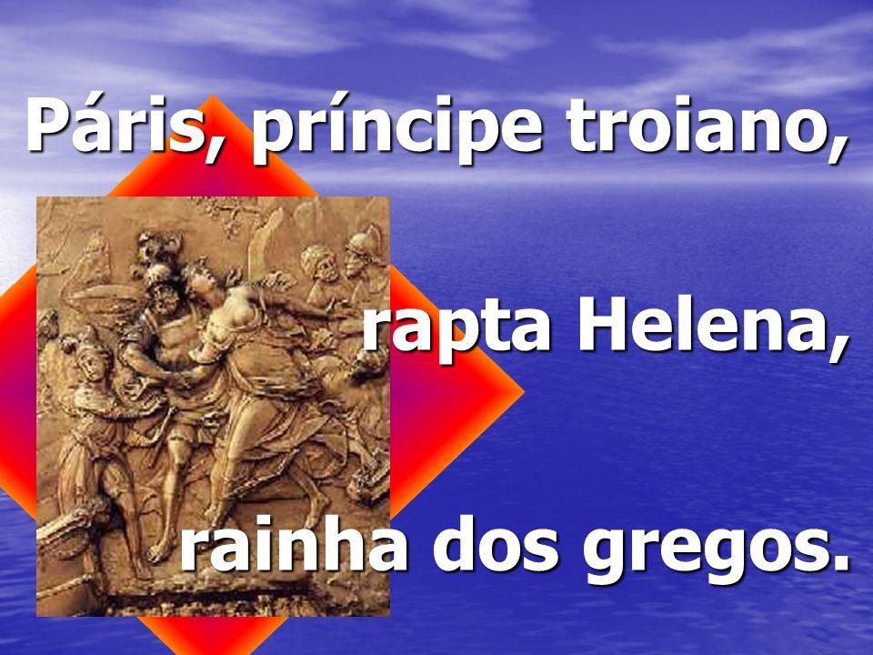 Páris, príncipe troiano, rapta Helena, rainha dos gregos.