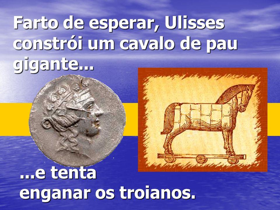 Farto de esperar, Ulisses constrói um cavalo de pau gigante......e tenta enganar os troianos.