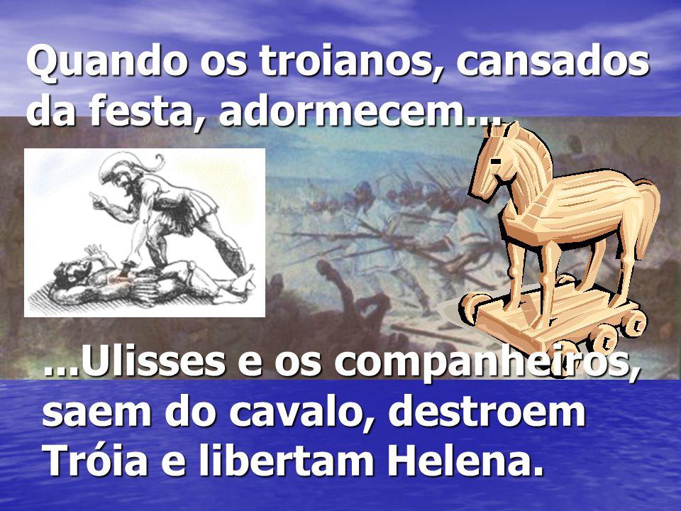 ...Ulisses e os companheiros, saem do cavalo, destroem Tróia e libertam Helena. Quando os troianos, cansados da festa, adormecem...