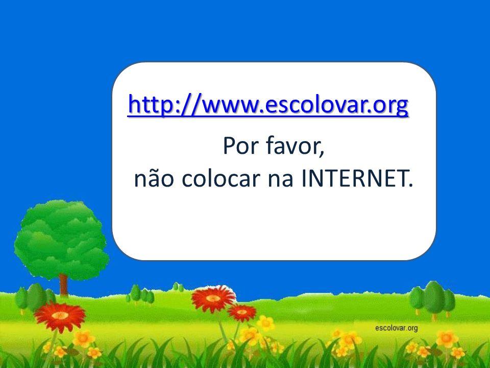 Por favor, não colocar na INTERNET. http://www.escolovar.org