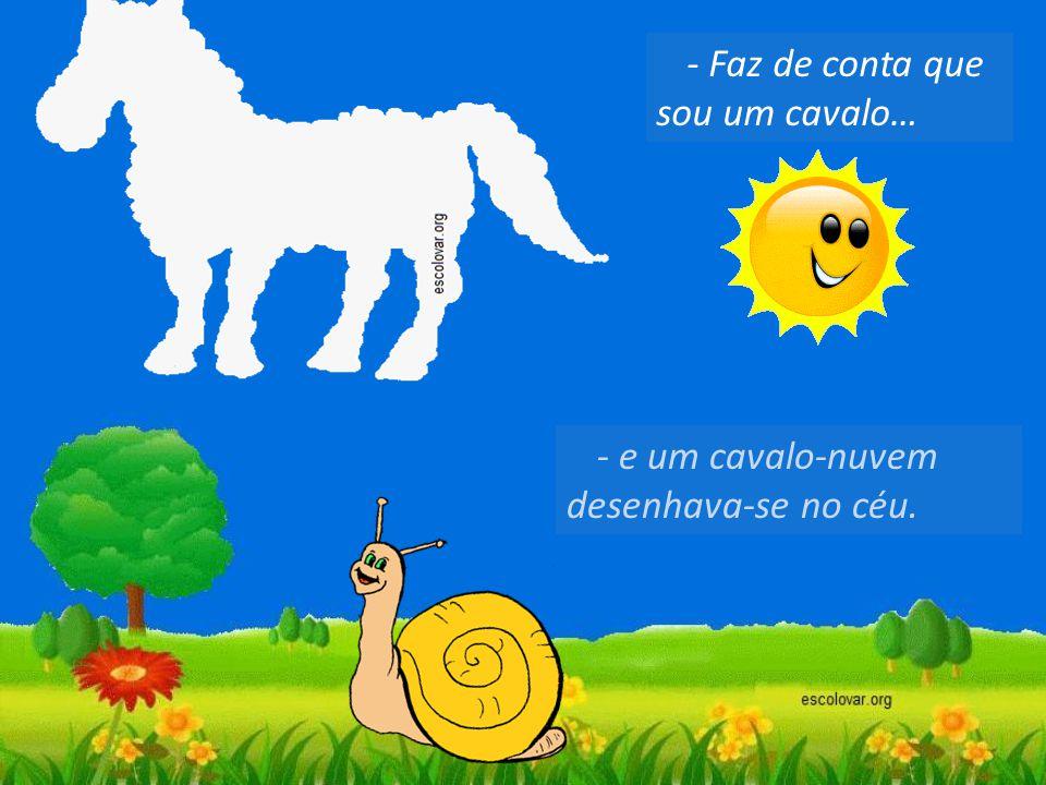 - Faz de conta que sou um cavalo… - e um cavalo-nuvem desenhava-se no céu.