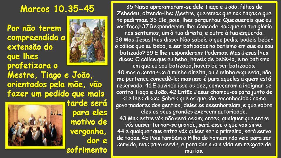 35 Nisso aproximaram-se dele Tiago e João, filhos de Zebedeu, dizendo-lhe: Mestre, queremos que nos faças o que te pedirmos.