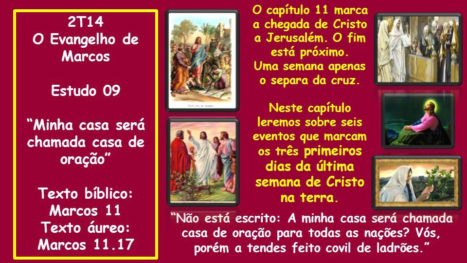 2T14 O Evangelho de Marcos Estudo 09 Minha casa será chamada casa de oração Texto bíblico: Marcos 11 Texto áureo: Marcos 11.17 Não está escrito: A minha casa será chamada casa de oração para todas as nações.