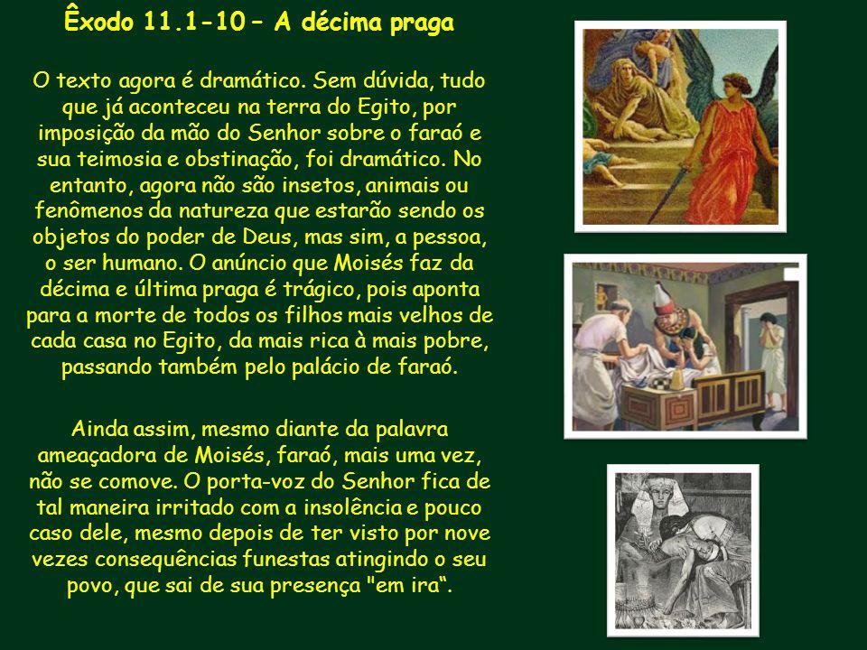Êxodo 11.1-10 – A décima praga O texto agora é dramático. Sem dúvida, tudo que já aconteceu na terra do Egito, por imposição da mão do Senhor sobre o