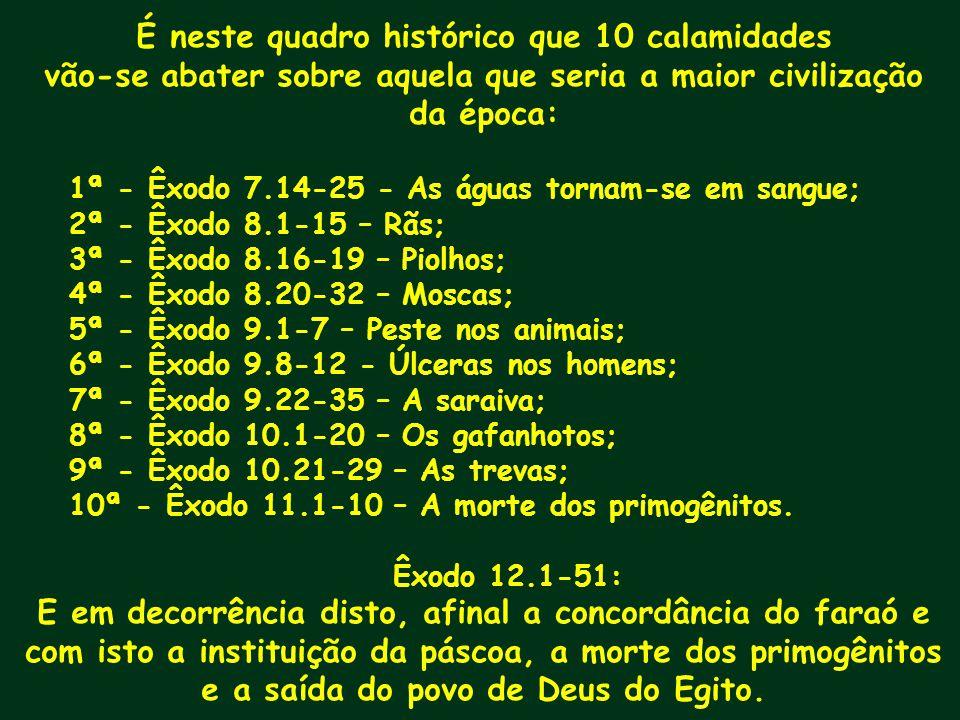 É neste quadro histórico que 10 calamidades vão-se abater sobre aquela que seria a maior civilização da época: 1ª - Êxodo 7.14-25 - As águas tornam-se
