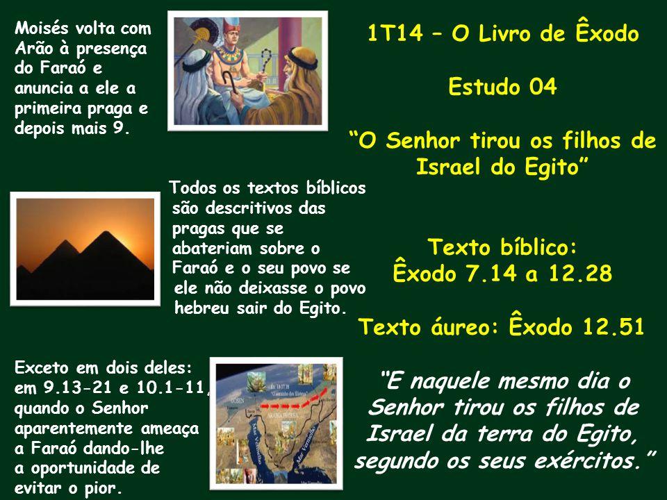 1T14 – O Livro de Êxodo Estudo 04 O Senhor tirou os filhos de Israel do Egito Texto bíblico: Êxodo 7.14 a 12.28 Texto áureo: Êxodo 12.51 E naquele mes