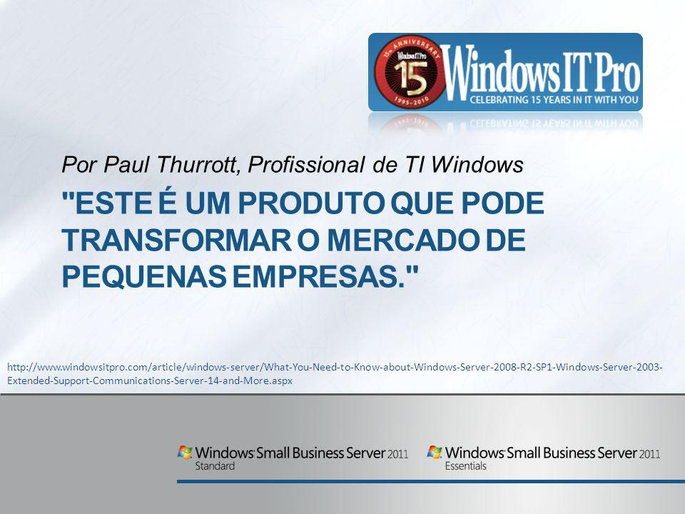 ESTE É UM PRODUTO QUE PODE TRANSFORMAR O MERCADO DE PEQUENAS EMPRESAS. Por Paul Thurrott, Profissional de TI Windows http://www.windowsitpro.com/article/windows-server/What-You-Need-to-Know-about-Windows-Server-2008-R2-SP1-Windows-Server-2003- Extended-Support-Communications-Server-14-and-More.aspx