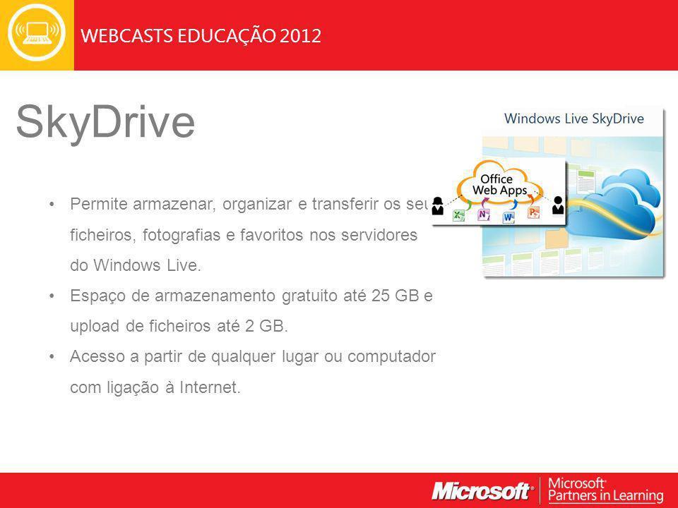 WEBCASTS EDUCAÇÃO 2012 SkyDrive Permite armazenar, organizar e transferir os seus ficheiros, fotografias e favoritos nos servidores do Windows Live.
