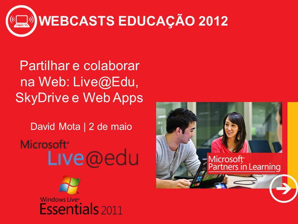 WEBCASTS EDUCAÇÃO 2012 Partilhar e colaborar na Web: Live@Edu, SkyDrive e Web Apps WEBCASTS EDUCAÇÃO 2012 David Mota | 2 de maio
