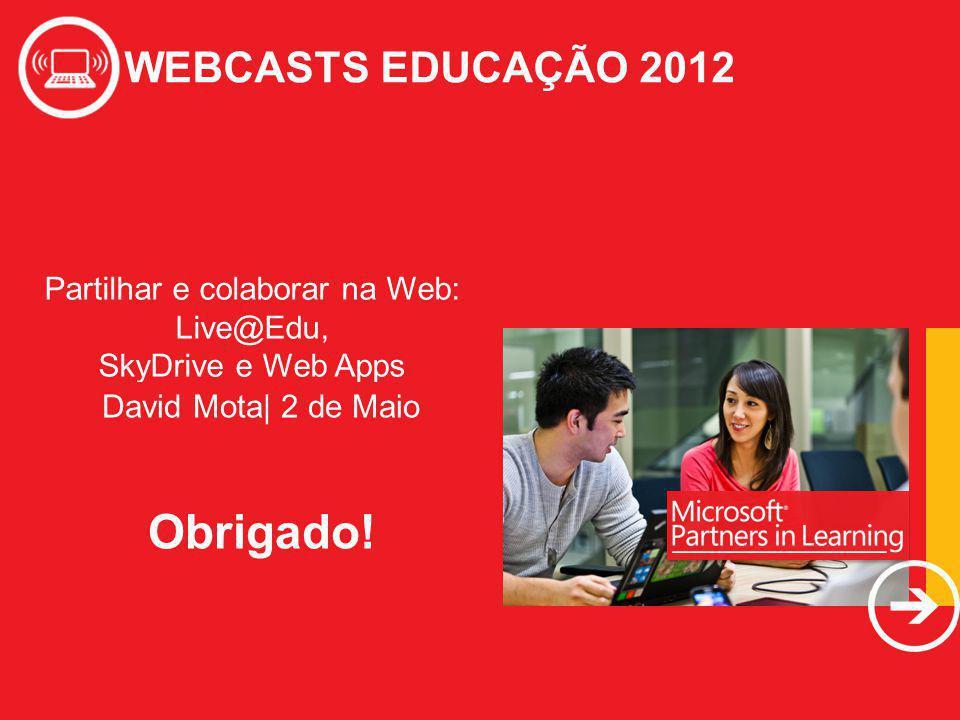 WEBCASTS EDUCAÇÃO 2012 Partilhar e colaborar na Web: Live@Edu, SkyDrive e Web Apps WEBCASTS EDUCAÇÃO 2012 David Mota| 2 de Maio Obrigado!