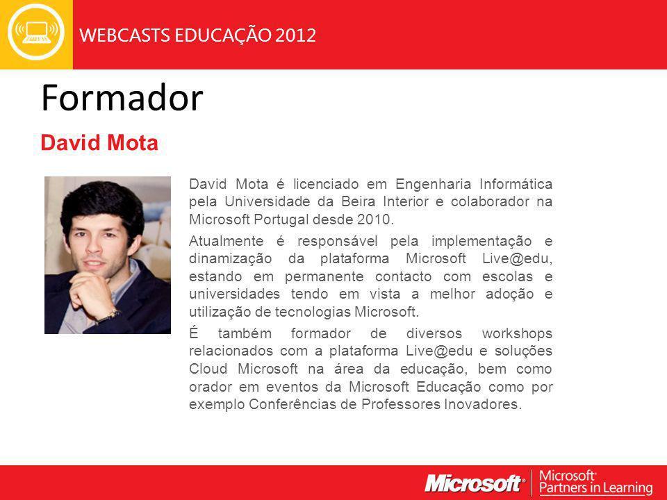 WEBCASTS EDUCAÇÃO 2012 Formador David Mota David Mota é licenciado em Engenharia Informática pela Universidade da Beira Interior e colaborador na Microsoft Portugal desde 2010.