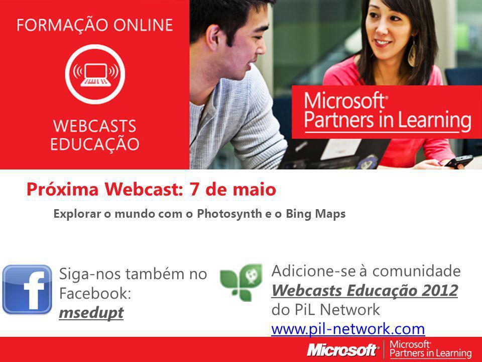 WEBCASTS EDUCAÇÃO 2012 Próxima Webcast: 7 de maio Explorar o mundo com o Photosynth e o Bing Maps Siga-nos também no Facebook: msedupt Adicione-se à comunidade Webcasts Educação 2012 do PiL Network www.pil-network.com