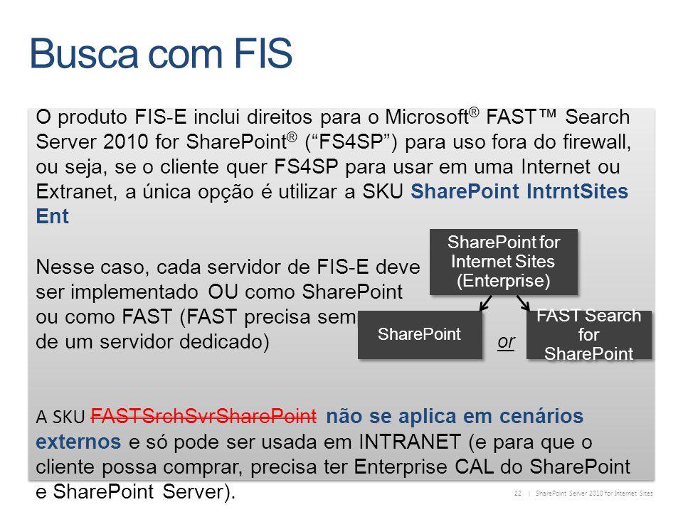 22 | SharePoint Server 2010 for Internet Sites O produto FIS-E inclui direitos para o Microsoft ® FAST Search Server 2010 for SharePoint ® (FS4SP) para uso fora do firewall, ou seja, se o cliente quer FS4SP para usar em uma Internet ou Extranet, a única opção é utilizar a SKU SharePoint IntrntSites Ent Nesse caso, cada servidor de FIS-E deve ser implementado OU como SharePoint ou como FAST (FAST precisa sempre de um servidor dedicado) A SKU FASTSrchSvrSharePoint não se aplica em cenários externos e só pode ser usada em INTRANET (e para que o cliente possa comprar, precisa ter Enterprise CAL do SharePoint e SharePoint Server).