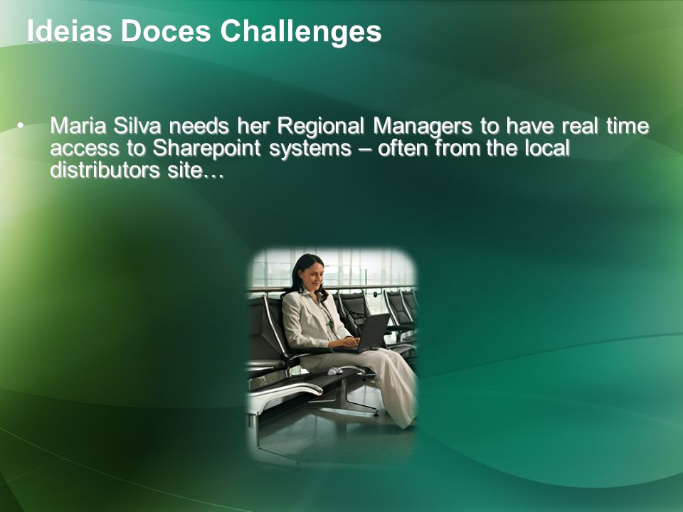 Maria Silva needs her Regional Managers to have real time access to Sharepoint systems – often from the local distributors site…Maria Silva needs her Regional Managers to have real time access to Sharepoint systems – often from the local distributors site… Ideias Doces Challenges