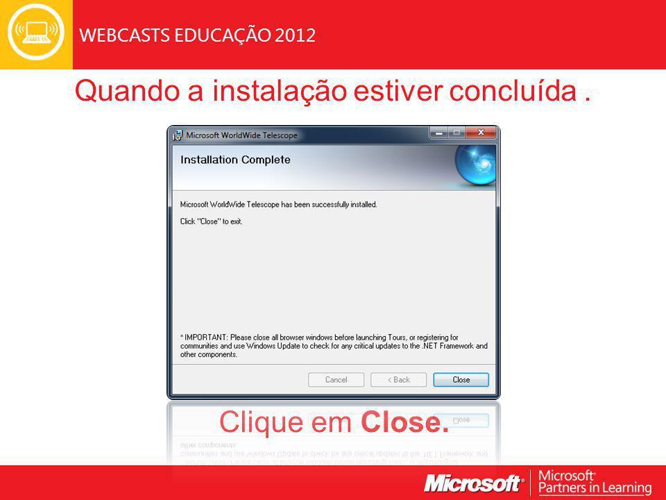 WEBCASTS EDUCAÇÃO 2012 Clique em Close. Quando a instalação estiver concluída.
