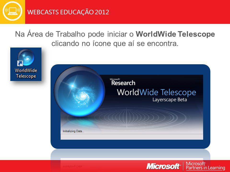 WEBCASTS EDUCAÇÃO 2012 Na Área de Trabalho pode iniciar o WorldWide Telescope clicando no ícone que aí se encontra.