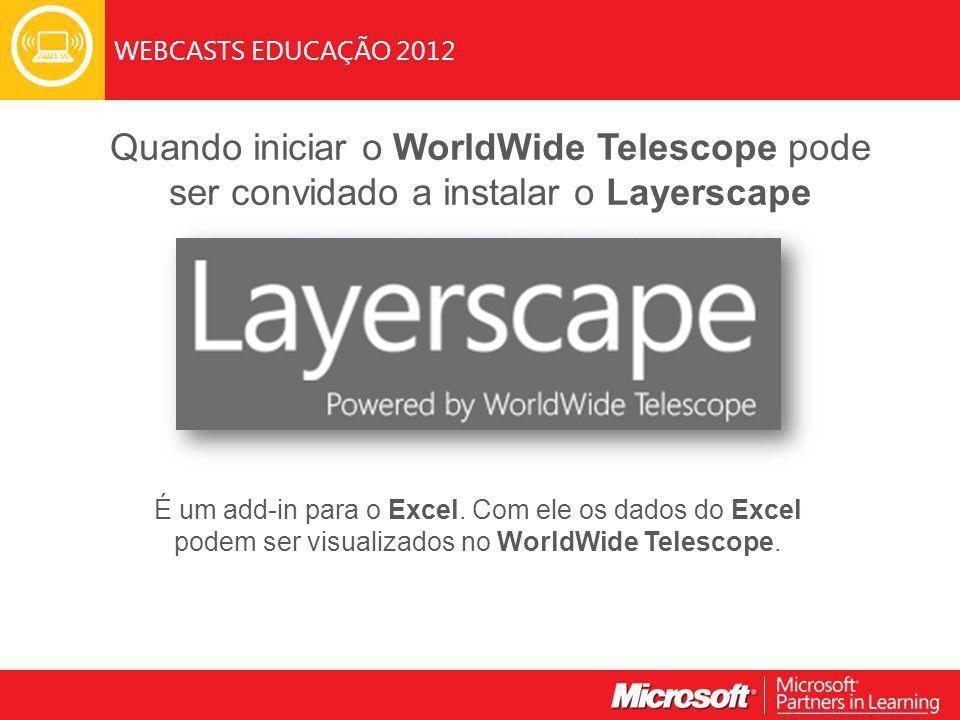 WEBCASTS EDUCAÇÃO 2012 Quando iniciar o WorldWide Telescope pode ser convidado a instalar o Layerscape É um add-in para o Excel.