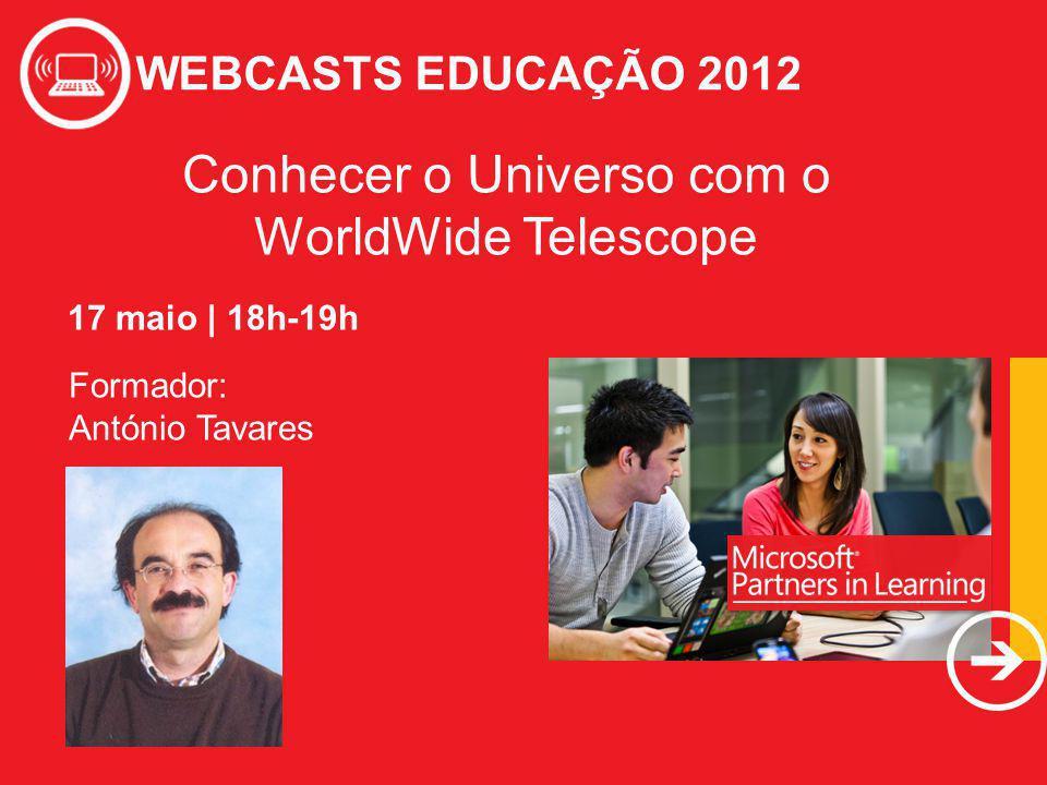 WEBCASTS EDUCAÇÃO 2012 Conhecer o Universo com o WorldWide Telescope WEBCASTS EDUCAÇÃO 2012 Formador: António Tavares 17 maio | 18h-19h