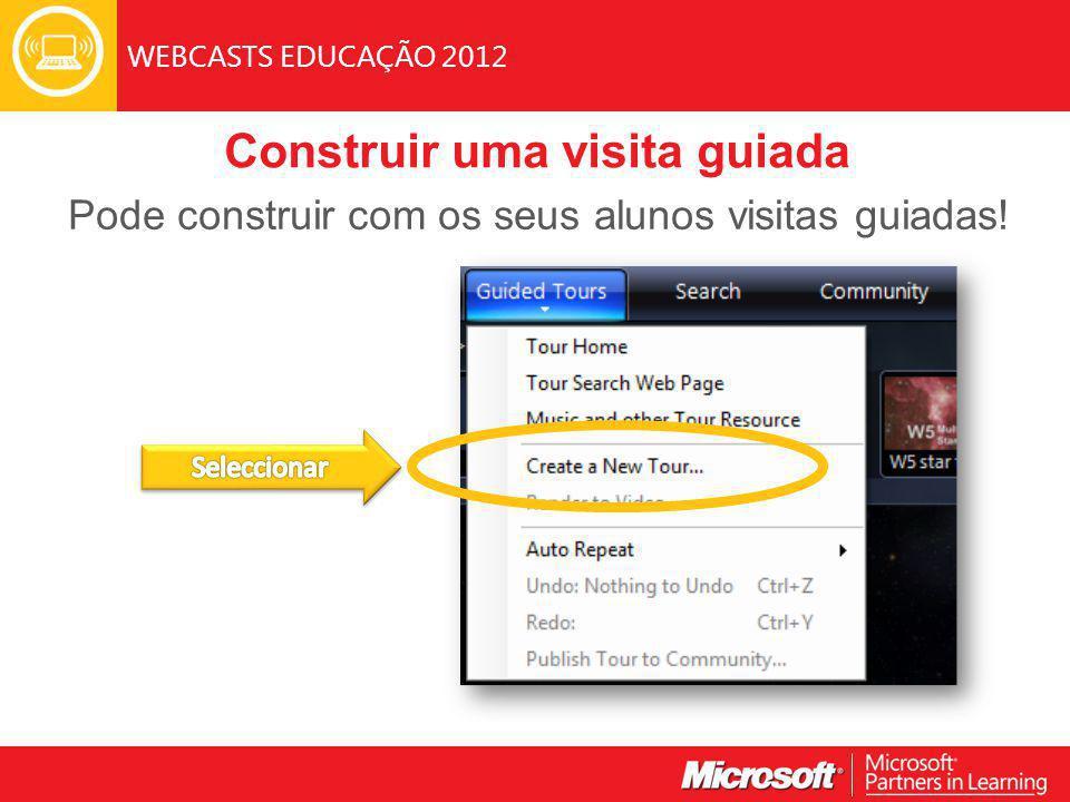 WEBCASTS EDUCAÇÃO 2012 Construir uma visita guiada Pode construir com os seus alunos visitas guiadas!