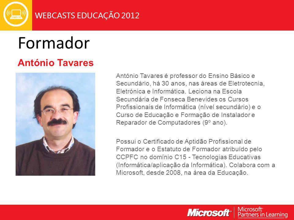 WEBCASTS EDUCAÇÃO 2012 Formador António Tavares António Tavares é professor do Ensino Básico e Secundário, há 30 anos, nas áreas de Eletrotecnia, Eletrónica e Informática.