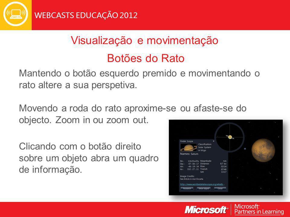 WEBCASTS EDUCAÇÃO 2012 Visualização e movimentação Botões do Rato Mantendo o botão esquerdo premido e movimentando o rato altere a sua perspetiva.
