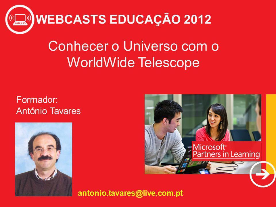 WEBCASTS EDUCAÇÃO 2012 Formador: António Tavares antonio.tavares@live.com.pt Conhecer o Universo com o WorldWide Telescope