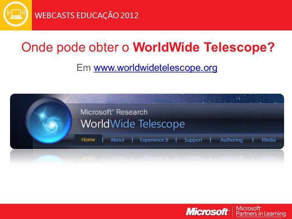 WEBCASTS EDUCAÇÃO 2012 Onde pode obter o WorldWide Telescope.
