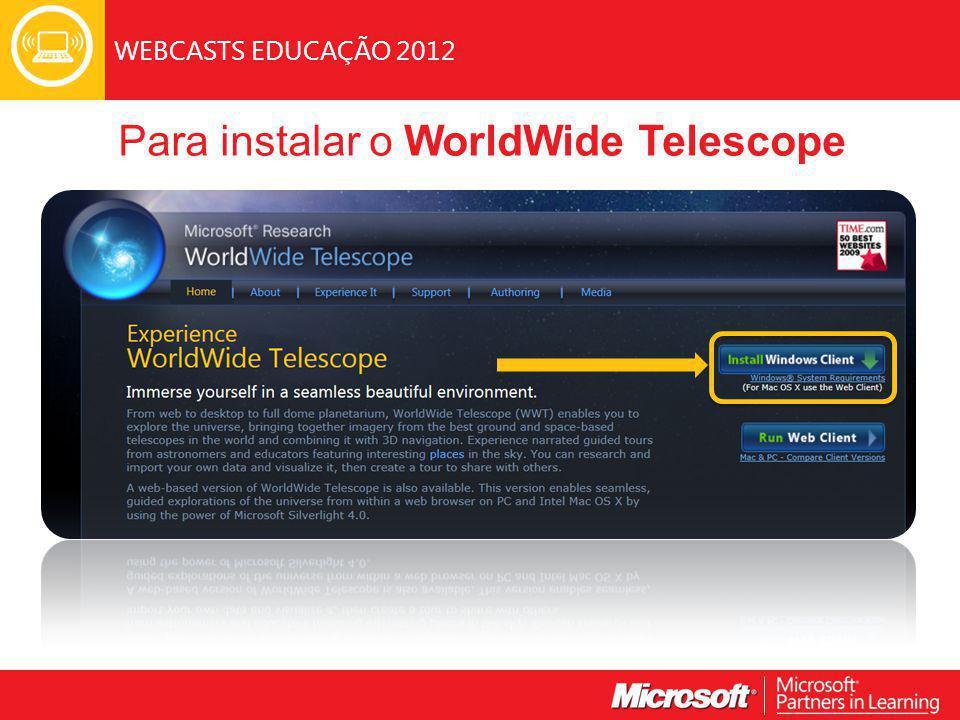WEBCASTS EDUCAÇÃO 2012 Para instalar o WorldWide Telescope
