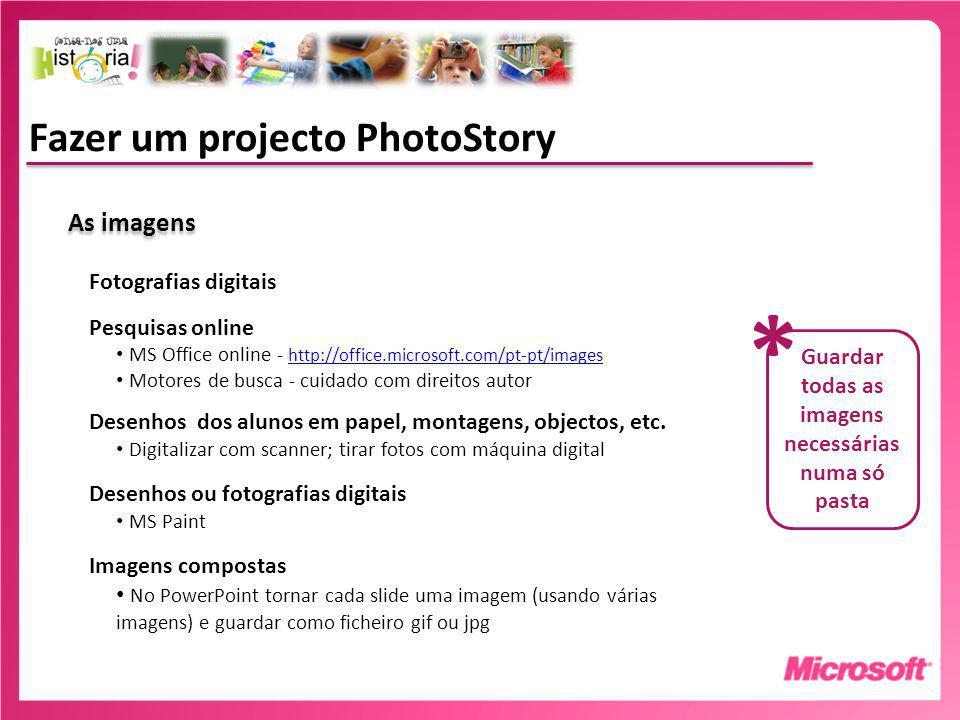 Fazer um projecto PhotoStory As imagens Fotografias digitais Pesquisas online MS Office online - http://office.microsoft.com/pt-pt/images http://office.microsoft.com/pt-pt/images Motores de busca - cuidado com direitos autor Desenhos dos alunos em papel, montagens, objectos, etc.