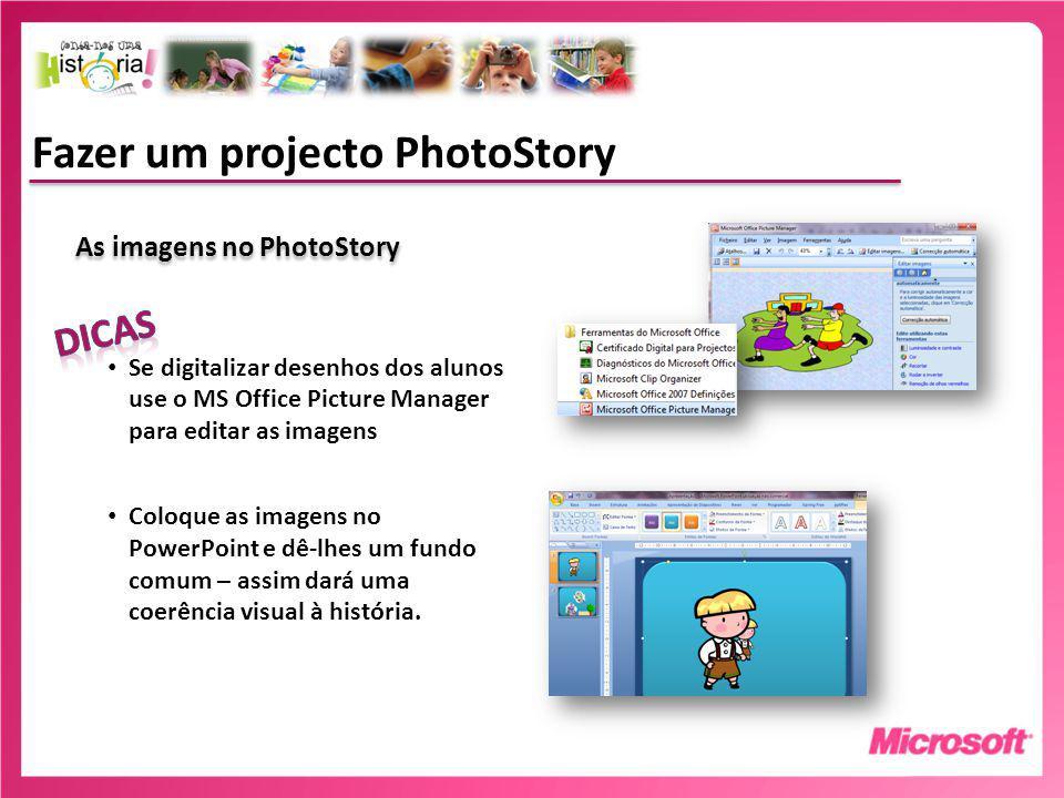 Fazer um projecto PhotoStory As imagens no PhotoStory Se digitalizar desenhos dos alunos use o MS Office Picture Manager para editar as imagens Coloque as imagens no PowerPoint e dê-lhes um fundo comum – assim dará uma coerência visual à história.
