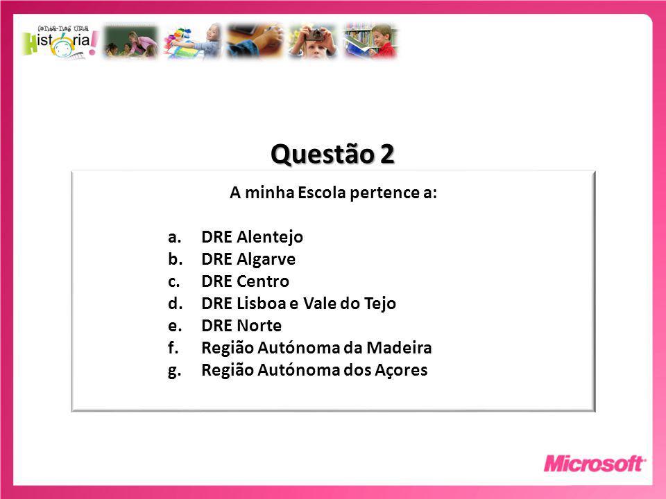 Questão 2 A minha Escola pertence a: a.DRE Alentejo b.DRE Algarve c.DRE Centro d.DRE Lisboa e Vale do Tejo e.DRE Norte f.Região Autónoma da Madeira g.Região Autónoma dos Açores