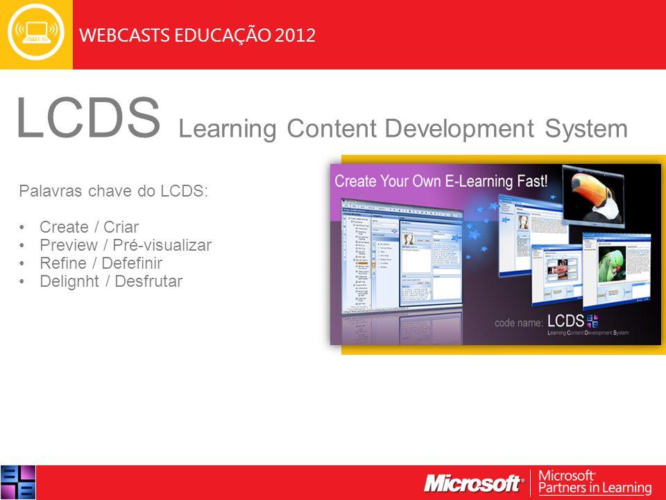 WEBCASTS EDUCAÇÃO 2012 LCDS Learning Content Development System Palavras chave do LCDS: Create / Criar Preview / Pré-visualizar Refine / Defefinir Delignht / Desfrutar