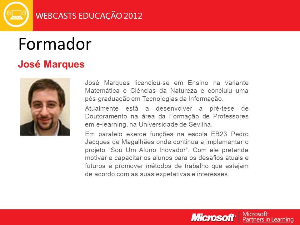 WEBCASTS EDUCAÇÃO 2012 Formador José Marques José Marques licenciou-se em Ensino na variante Matemática e Ciências da Natureza e concluiu uma pós-graduação em Tecnologias da Informação.