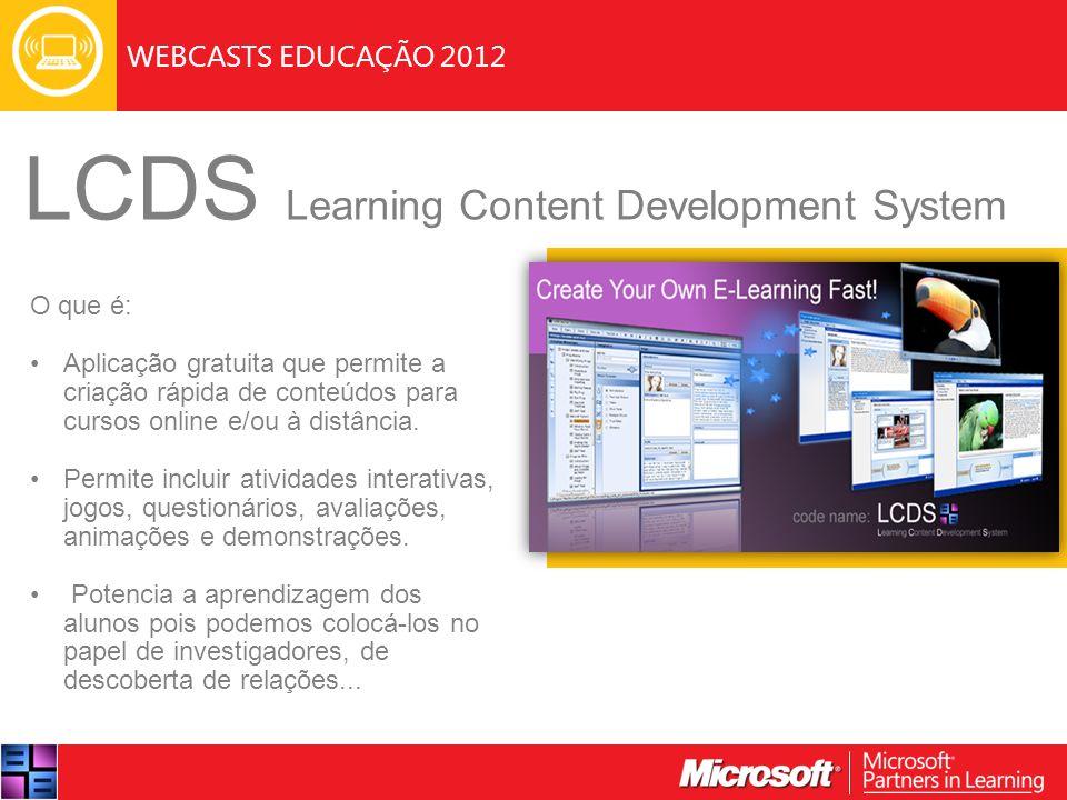 WEBCASTS EDUCAÇÃO 2012 LCDS Learning Content Development System A aplicação permite: Desenvolver e fornecer conteúdo quando necessário e rapidamente atualizável; Partilhar os conteúdo através da Web ou numa plataforma de gestão de conteúdos (Partilhar conteúdos de acordo com a norma SCORM 1.2) A versão 2.8 (Ing) permite criar atividades interativas associadas com o PowerPoint;