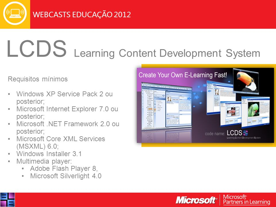 WEBCASTS EDUCAÇÃO 2012 LCDS Learning Content Development System Requisitos mínimos Windows XP Service Pack 2 ou posterior; Microsoft Internet Explorer 7.0 ou posterior; Microsoft.NET Framework 2.0 ou posterior; Microsoft Core XML Services (MSXML) 6.0; Windows Installer 3.1 Multimedia player: Adobe Flash Player 8, Microsoft Silverlight 4.0