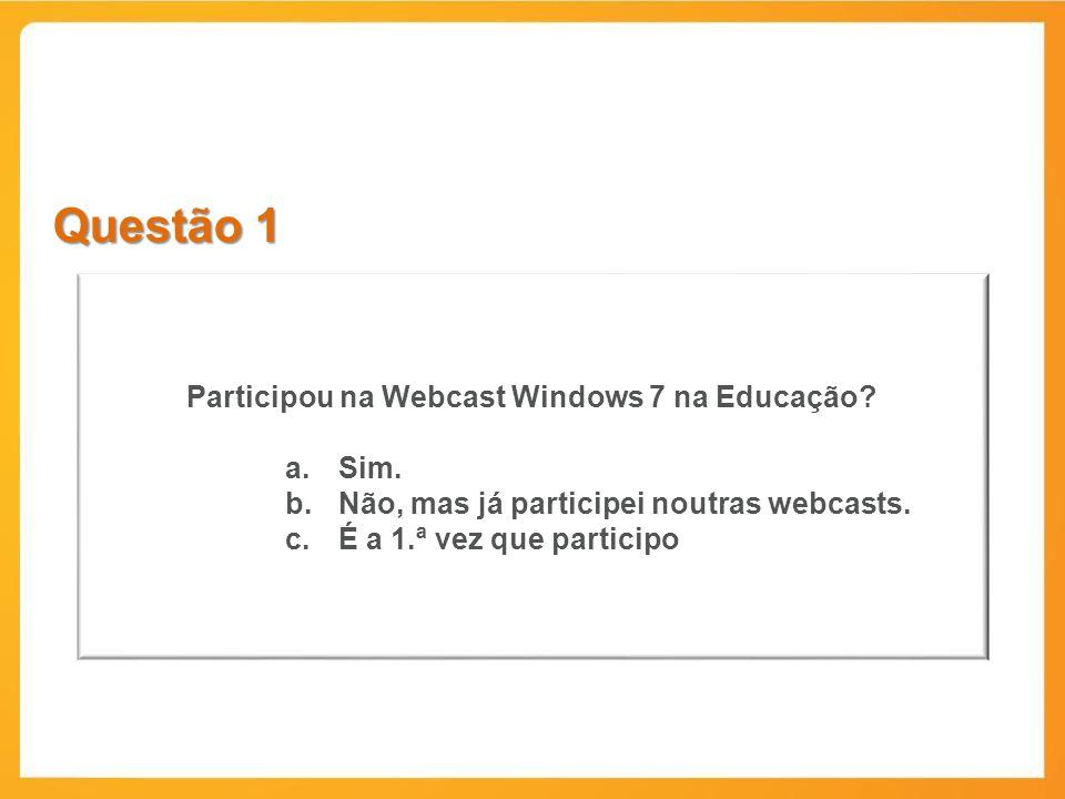 Questão 1 Participou na Webcast Windows 7 na Educação? a.Sim. b.Não, mas já participei noutras webcasts. c.É a 1.ª vez que participo