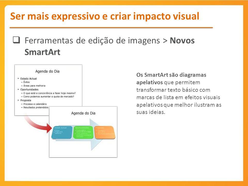 Ferramentas de edição de imagens > Novos SmartArt Os SmartArt são diagramas apelativos que permitem transformar texto básico com marcas de lista em ef