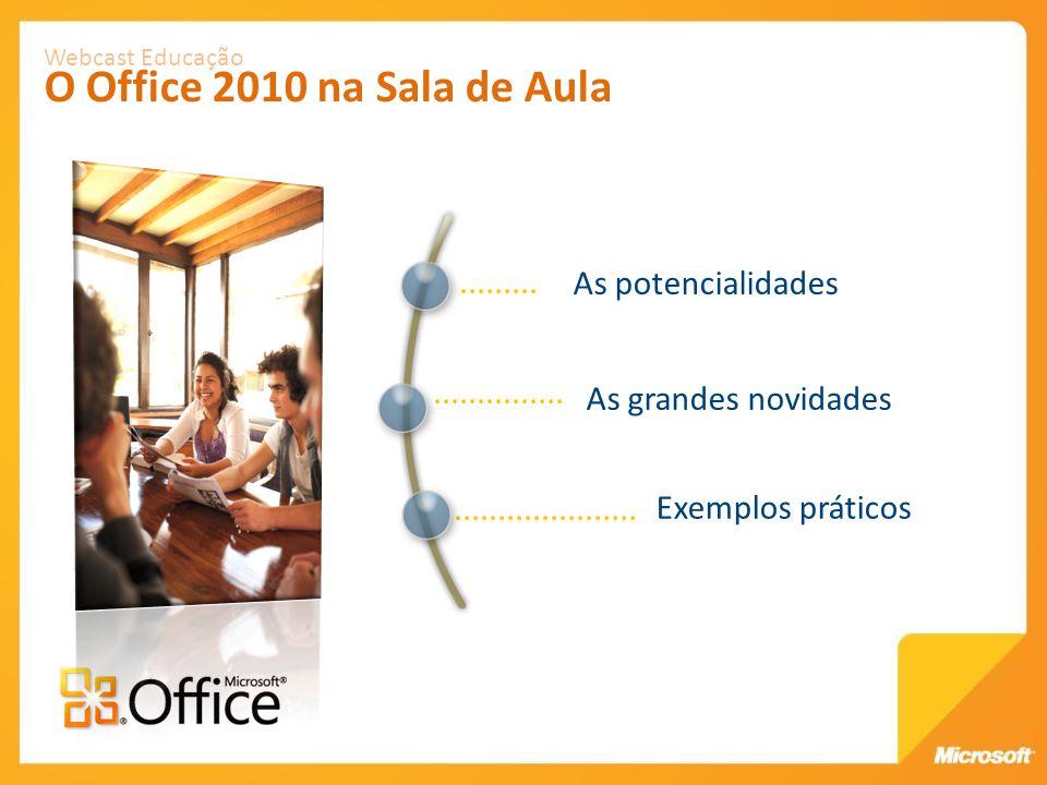 As potencialidades Webcast Educação O Office 2010 na Sala de Aula As grandes novidades Exemplos práticos
