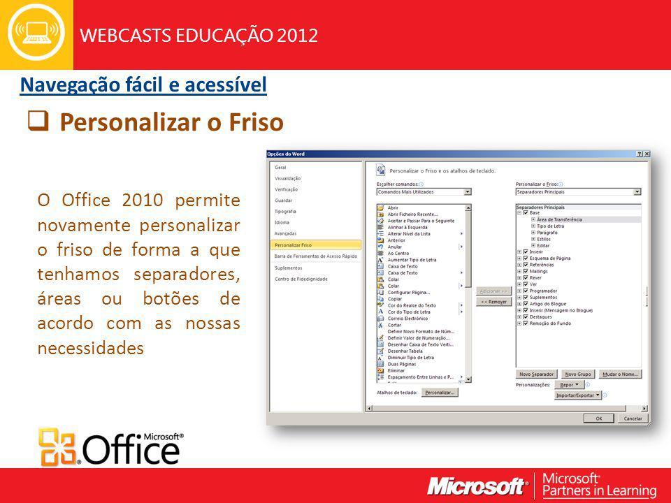 WEBCASTS EDUCAÇÃO 2012 O Office 2010 permite novamente personalizar o friso de forma a que tenhamos separadores, áreas ou botões de acordo com as nossas necessidades Personalizar o Friso Navegação fácil e acessível