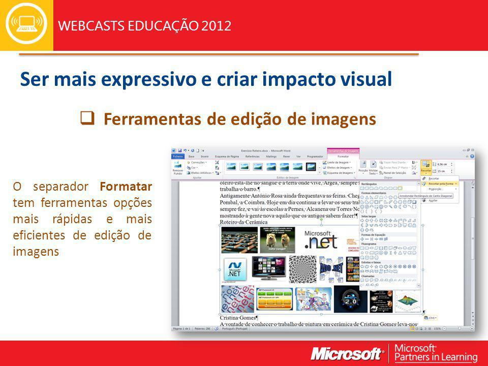 WEBCASTS EDUCAÇÃO 2012 Ferramentas de edição de imagens O separador Formatar tem ferramentas opções mais rápidas e mais eficientes de edição de imagens Ser mais expressivo e criar impacto visual