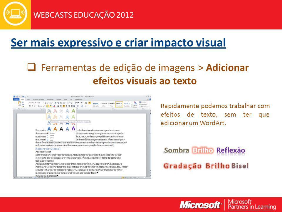 WEBCASTS EDUCAÇÃO 2012 Ser mais expressivo e criar impacto visual Ferramentas de edição de imagens > Adicionar efeitos visuais ao texto Rapidamente podemos trabalhar com efeitos de texto, sem ter que adicionar um WordArt.